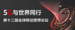 专题报道丨5G与世界同行 第十二届全球移动宽带论坛